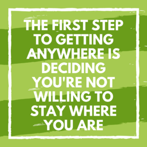 The first step to getting anywhere is deciding you're not willing to stay where you are